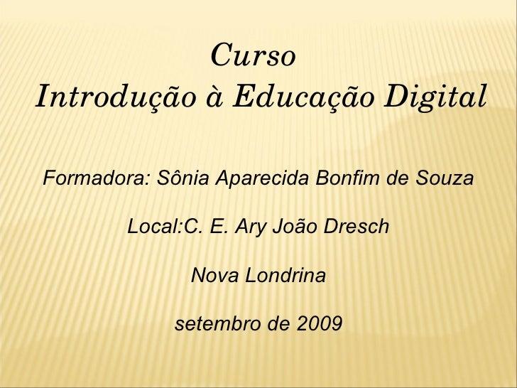 Curso  Introdução à Educação Digital Formadora: Sônia Aparecida Bonfim de Souza Local:C. E. Ary João Dresch Nova Londrina ...