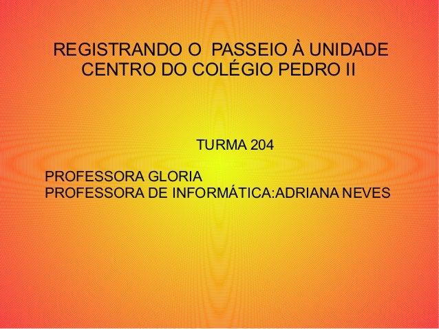 REGISTRANDO O PASSEIO À UNIDADE  CENTRO DO COLÉGIO PEDRO II                 TURMA 204PROFESSORA GLORIAPROFESSORA DE INFORM...