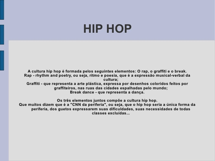 HIP HOP A cultura hip hop é formada pelos seguintes elementos: O rap, o graffiti e o break. Rap - rhythm and poetry, ou se...