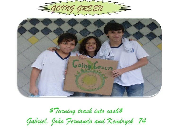 GOING GREEN        $Turning trash into cash$Gabriel, João Fernando and Kendryck 74