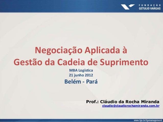 Negociação Aplicada à Gestão da Cadeia de Suprimento MBA Logística 21 junho 2012 Belém - Pará Prof.: Cláudio da Rocha Mira...