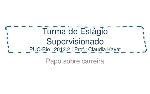 Turma de Estágio      SupervisionadoPUC-Rio | 2012.2 | Prof.: Claudia Kayat       Papo sobre carreira