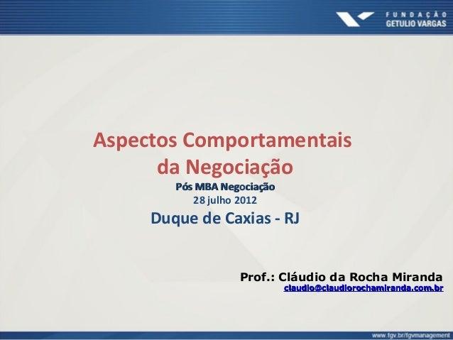 Aspectos Comportamentais da Negociação Pós MBA NegociaçãoPós MBA Negociação 28 julho 2012 Duque de Caxias - RJ Prof.: Cláu...
