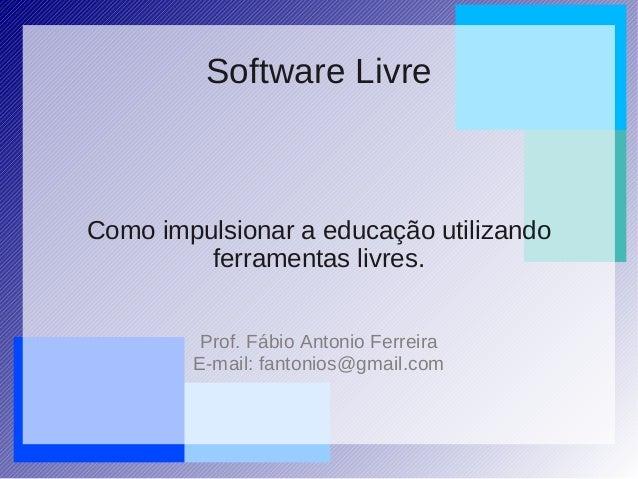 Como impulsionar a educação utilizando ferramentas livres. Prof. Fábio Antonio Ferreira E-mail: fantonios@gmail.com Softwa...
