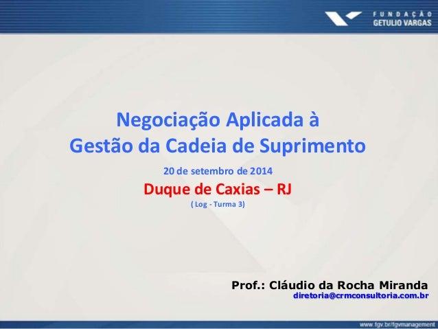 Negociação Aplicada à  Gestão da Cadeia de Suprimento  20 de setembro de 2014  Duque de Caxias – RJ  ( Log - Turma 3)  Pro...