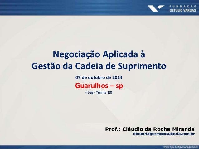 Negociação Aplicada à  Gestão da Cadeia de Suprimento  07 de outubro de 2014  Guarulhos – sp  ( Log - Turma 13)  Prof.: Cl...