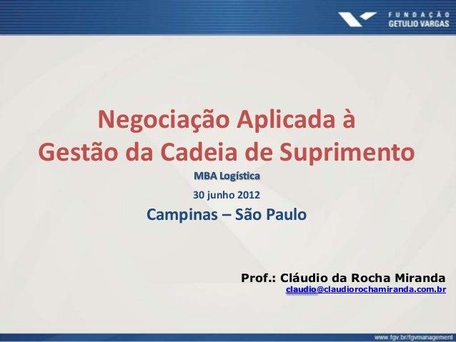 Negociação Aplicada à Gestão da Cadeia de Suprimento MBA Logística 30 junho 2012 Campinas – São Paulo Prof.: Cláudio da Ro...