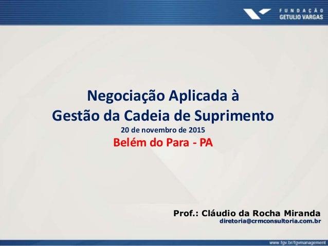 Negociação Aplicada à Gestão da Cadeia de Suprimento 20 de novembro de 2015 Belém do Para - PA Prof.: Cláudio da Rocha Mir...