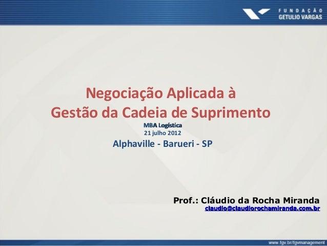 Negociação Aplicada à Gestão da Cadeia de Suprimento MBA LogístícaMBA Logístíca 21 julho 2012 Alphaville - Barueri - SP Pr...