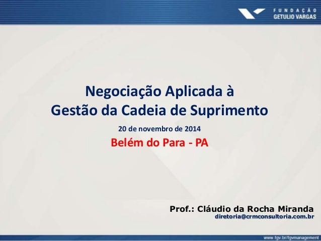 Negociação Aplicada à Gestão da Cadeia de Suprimento 20 de novembro de 2014 Belém do Para - PA Prof.: Cláudio da Rocha Mir...