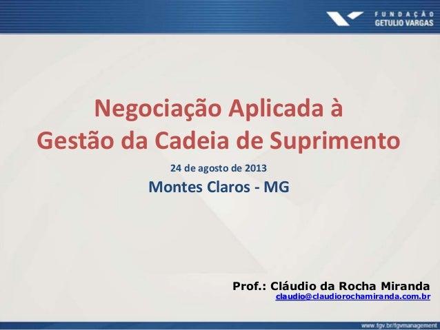 Negociação Aplicada à Gestão da Cadeia de Suprimento 24 de agosto de 2013 Montes Claros - MG Prof.: Cláudio da Rocha Miran...