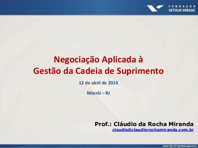 Negociação Aplicada à Gestão da Cadeia de Suprimento 12 de abril de 2014 Niterói – RJ Prof.: Cláudio da Rocha Miranda clau...