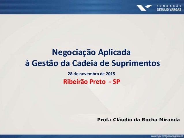 Negociação Aplicada à Gestão da Cadeia de Suprimentos 28 de novembro de 2015 Ribeirão Preto - SP Prof.: Cláudio da Rocha M...