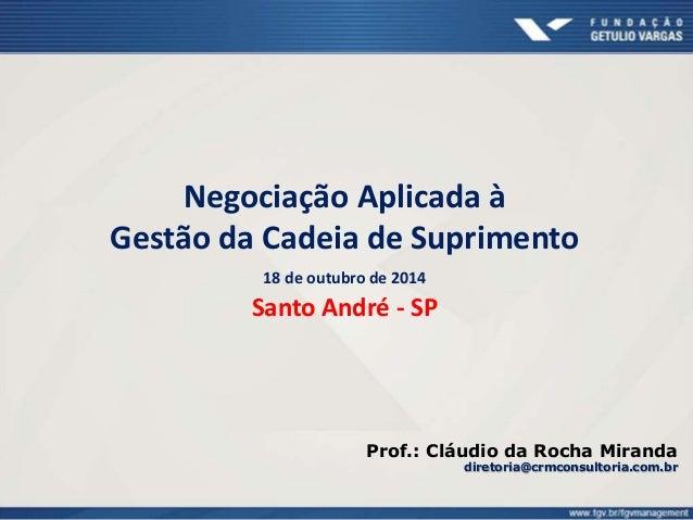 Negociação Aplicada à  Gestão da Cadeia de Suprimento  18 de outubro de 2014  Santo André - SP  Prof.: Cláudio da Rocha Mi...