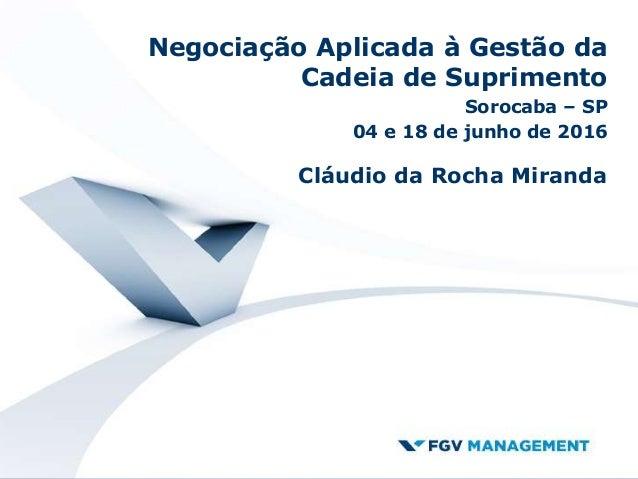 Negociação Aplicada à Gestão da Cadeia de Suprimento Sorocaba – SP 04 e 18 de junho de 2016 Cláudio da Rocha Miranda
