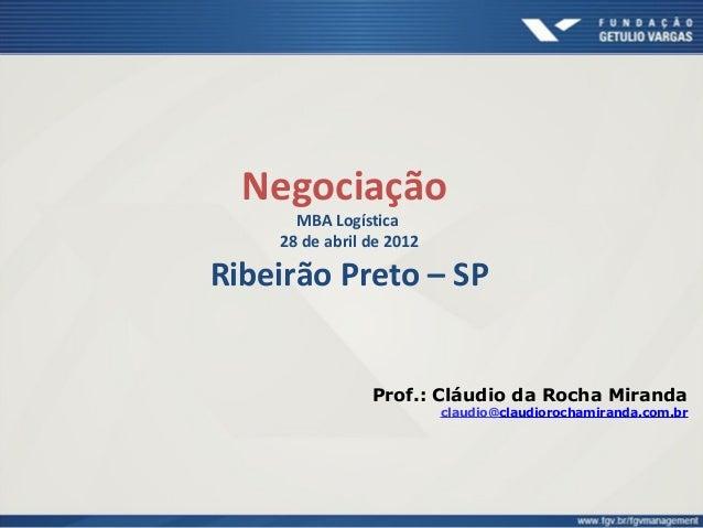 Negociação MBA Logística 28 de abril de 2012 Ribeirão Preto – SP Prof.: Cláudio da Rocha Miranda claudio@claudiorochamiran...
