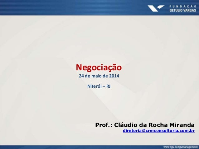 Negociação 24 de maio de 2014 Niterói – RJ Prof.: Cláudio da Rocha Miranda diretoria@crmconsultoria.com.br