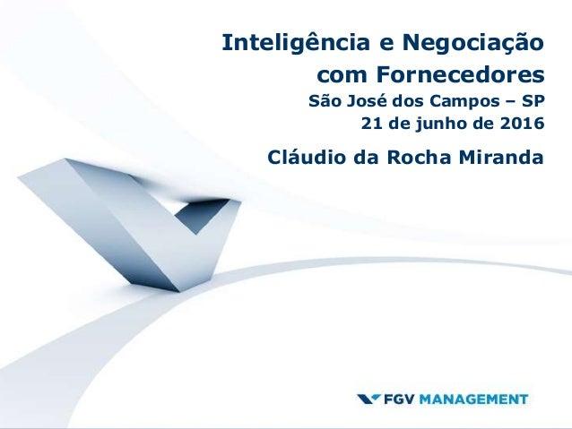 Inteligência e Negociação com Fornecedores São José dos Campos – SP 21 de junho de 2016 Cláudio da Rocha Miranda