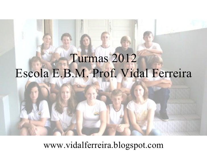 Turmas 2012 Escola E.B.M. Prof. Vidal Ferreira www.vidalferreira.blogspot.com