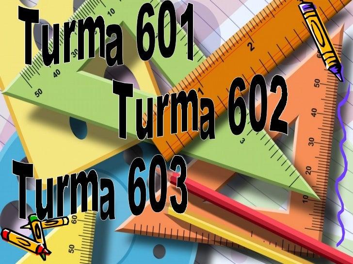 Turma 602 Turma 603 Turma 601