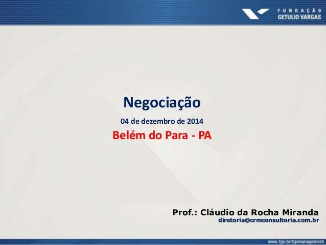 Negociação 04 de dezembro de 2014 Belém do Para - PA Prof.: Cláudio da Rocha Miranda diretoria@crmconsultoria.com.br