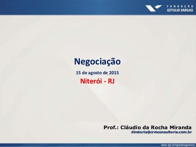 Negociação 15 de agosto de 2015 Niterói - RJ Prof.: Cláudio da Rocha Miranda diretoria@crmconsultoria.com.br