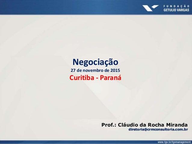 Negociação 27 de novembro de 2015 Curitiba - Paraná Prof.: Cláudio da Rocha Miranda diretoria@crmconsultoria.com.br