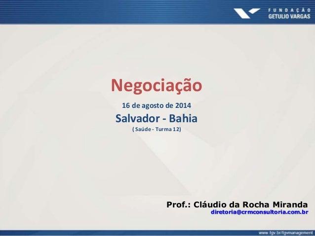 Negociação  16 de agosto de 2014  Salvador - Bahia  ( Saúde - Turma 12)  Prof.: Cláudio da Rocha Miranda  diretoria@crmcon...