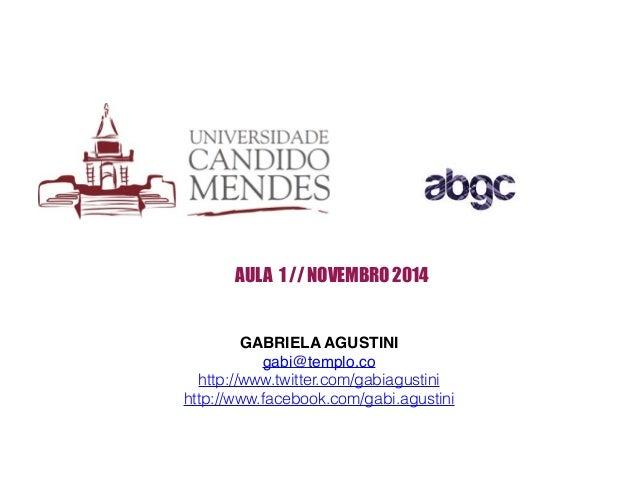 AULA 1 // NOVEMBRO 2014  GABRIELA AGUSTINI!  gabi@templo.co!  http://www.twitter.com/gabiagustini  http://www.facebook.com...