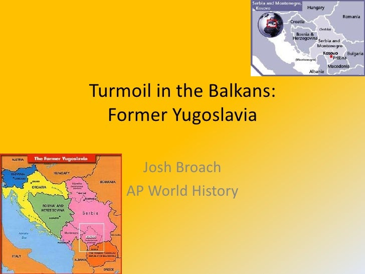 Turmoil in the Balkans:   Former Yugoslavia        Josh Broach     AP World History