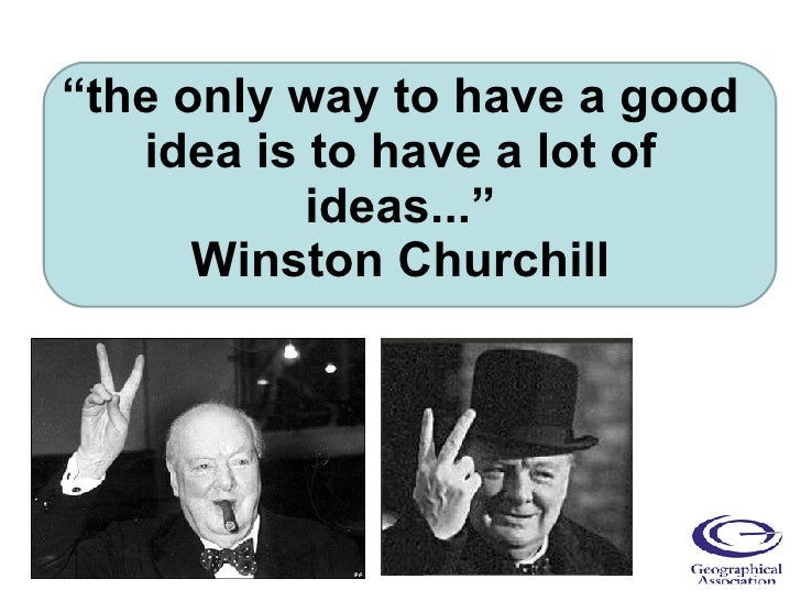 """ the only way to have a good idea is to have a lot of ideas..."" Winston Churchill"