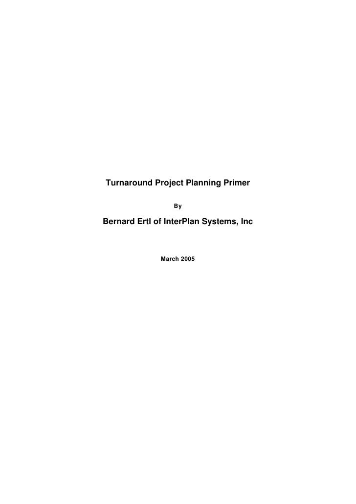 Turnaround Project Planning Primer                   By  Bernard Ertl of InterPlan Systems, Inc                  March 2005