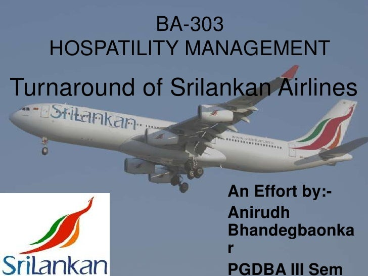 BA-303<br />HOSPATILITY MANAGEMENT<br />Turnaround of Srilankan Airlines<br />An Effort by:-<br />AnirudhBhandegbaonkar<br...