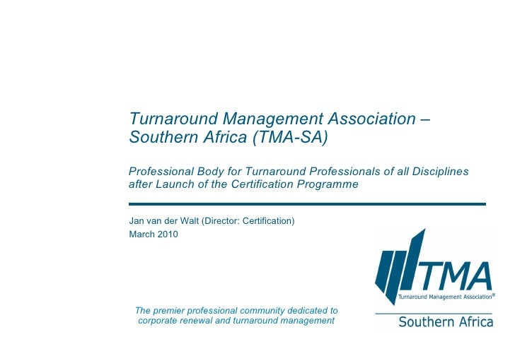 Jan van der Walt (Director: Certification) March 2010 Turnaround Management Association – Southern Africa  (TMA-SA) Profes...