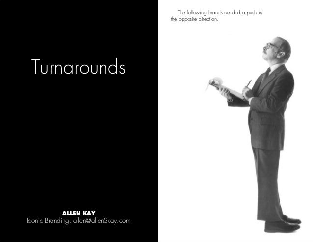Turnarounds The following brands needed a push in the opposite direction. Iconic Branding. allen@allenSkay.com ALLEN KAY