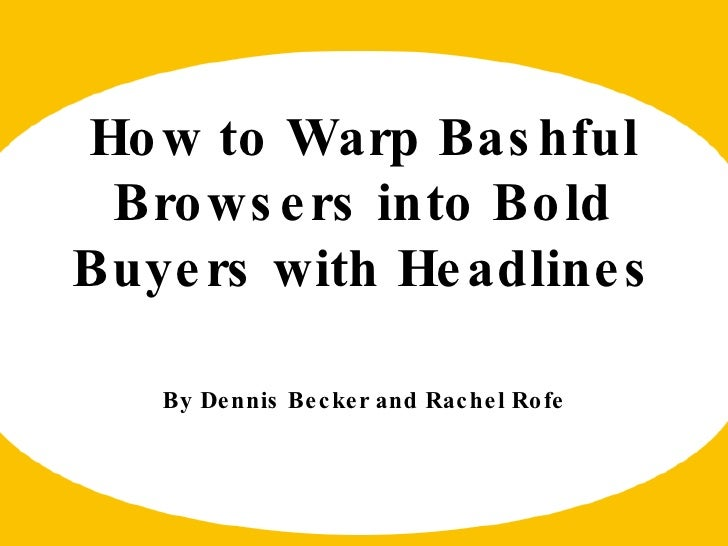 How to Warp Bashful Browsers into Bold Buyers with Headlines By Dennis Becker and Rachel Rofe