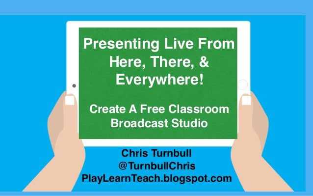 Chris Turnbull @TurnbullChris PlayLearnTeach.blogspot.com Presenting Live From Here, There, & Everywhere! Create A Free Cl...