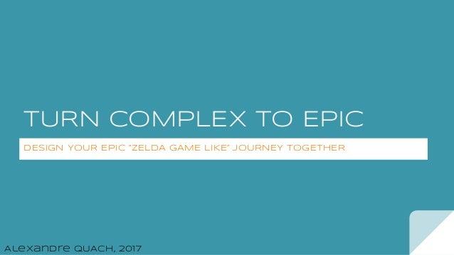 "TURN COMPLEX TO EPIC DESIGN YOUR EPIC ""ZELDA GAME LIKE"" JOURNEY TOGETHER Alexandre QUACH, 2017"