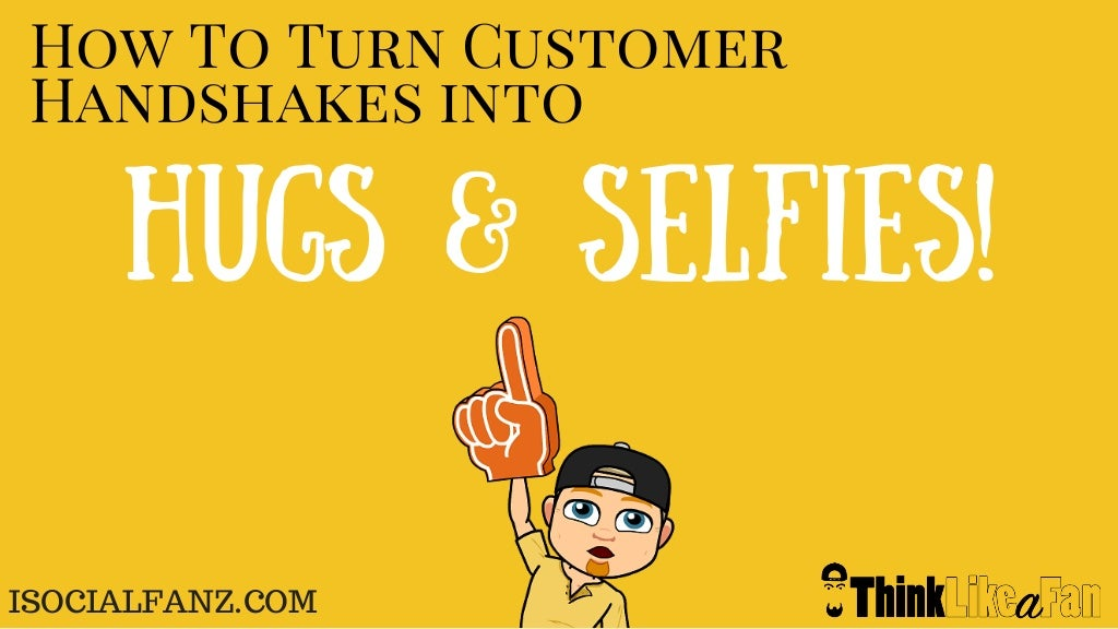 Turn customer handshakes into hugs and selfies