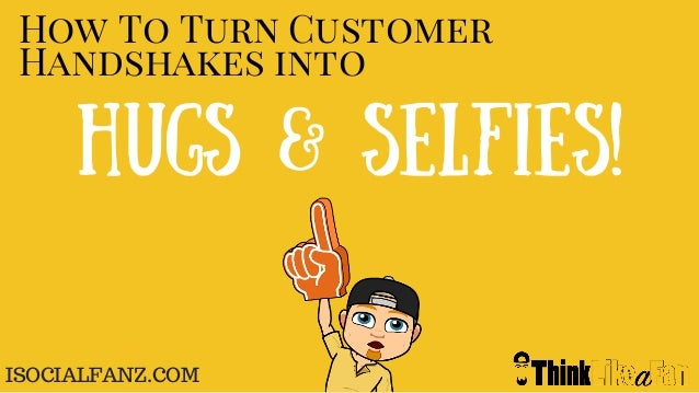 How To Turn Customer Handshakes into Hugs & Selfies! ISOCIALFANZ.COM