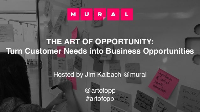 THE ART OF OPPORTUNITY: Turn Customer Needs into Business Opportunities Hosted by Jim Kalbach @mural @artofopp #artofopp