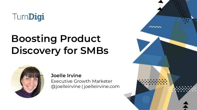 Boosting Product Discovery for SMBs Joelle Irvine Executive Growth Marketer @joelleirvine | joelleirvine.com