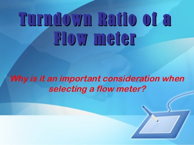 Turndown Ratio of aTurndown Ratio of a Flow meterFlow meter Why is it an important consideration when selecting a flow met...