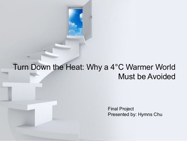 Turn Down the Heat: Why a 4°C Warmer World Must be Avoided Final Project Presented by: Hymns Chu