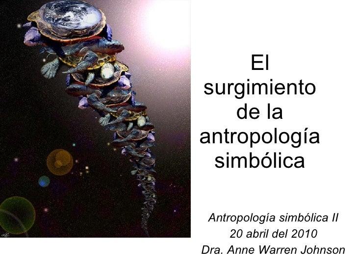 El surgimiento de la antropología simbólica Antropología simbólica II 20 abril del 2010 Dra. Anne Warren Johnson