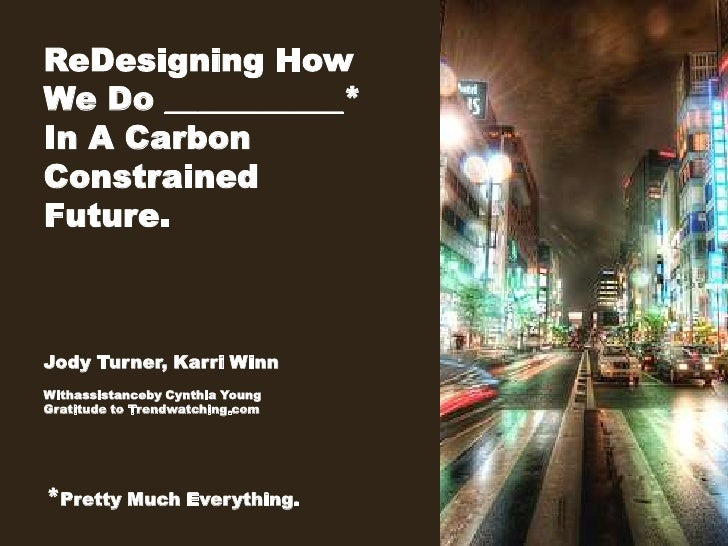 ReDesigning How <br />We Do ___________*In A Carbon <br />Constrained<br />Future.<br />Jody Turner, Karri Winn<br />Witha...