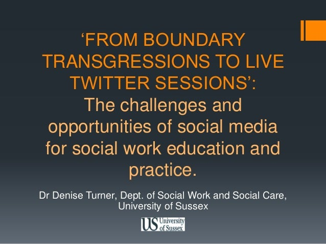 'FROM BOUNDARY  TRANSGRESSIONS TO LIVE  TWITTER SESSIONS':  The challenges and  opportunities of social media  for social ...