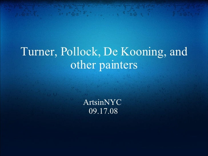 Turner, Pollock, De Kooning, and other painters ArtsinNYC  09.17.08