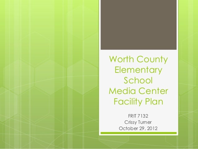 Worth County Elementary School Media Center Facility Plan FRIT 7132 Crissy Turner October 29, 2012