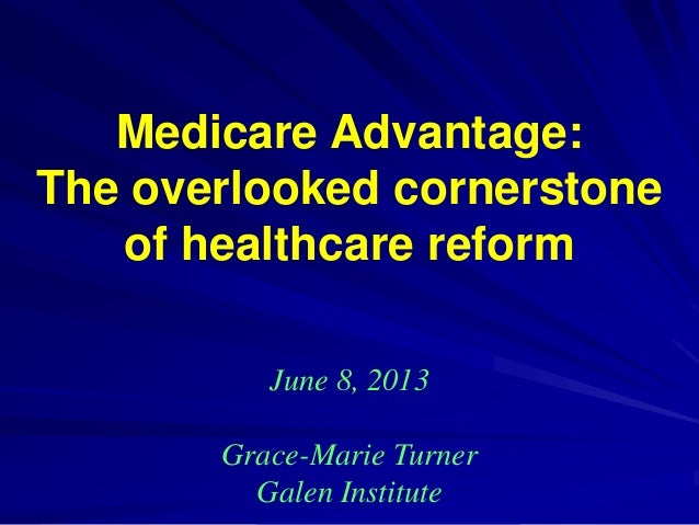 Medicare Advantage: The overlooked cornerstone of healthcare reform June 8, 2013 Grace-Marie Turner Galen Institute
